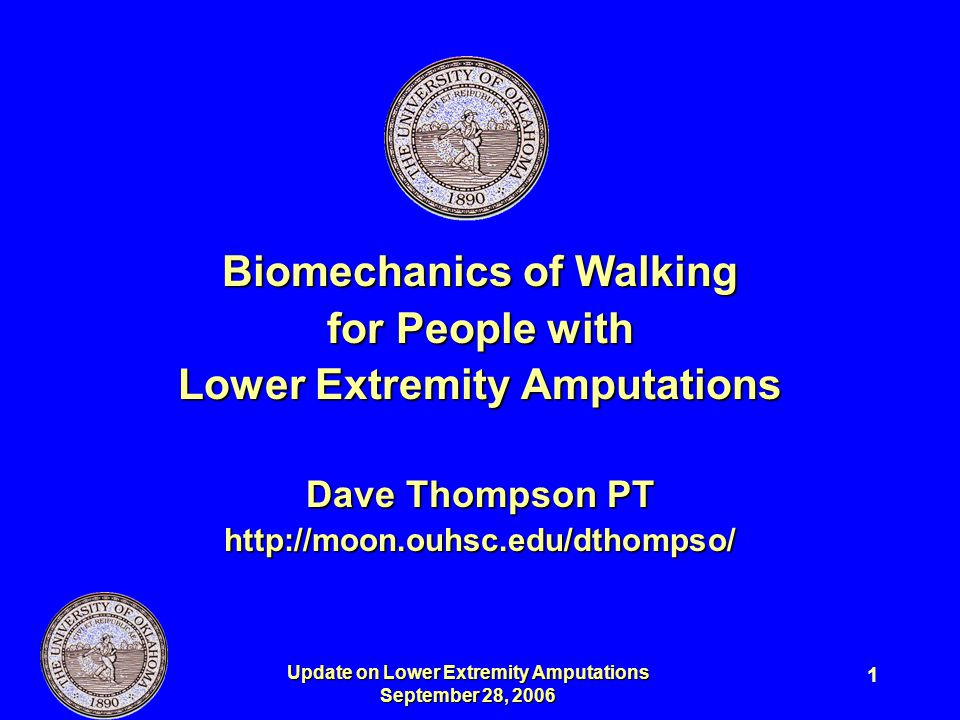 Update on Lower Extremity Amputations September 28, 2006 1 Biomechanics of Walking for People with Lower Extremity Amputations Dave Thompson PT http:/