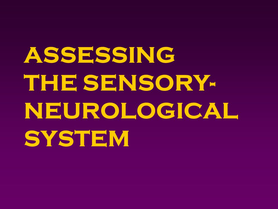 ASSESSING THE SENSORY- NEUROLOGICAL SYSTEM