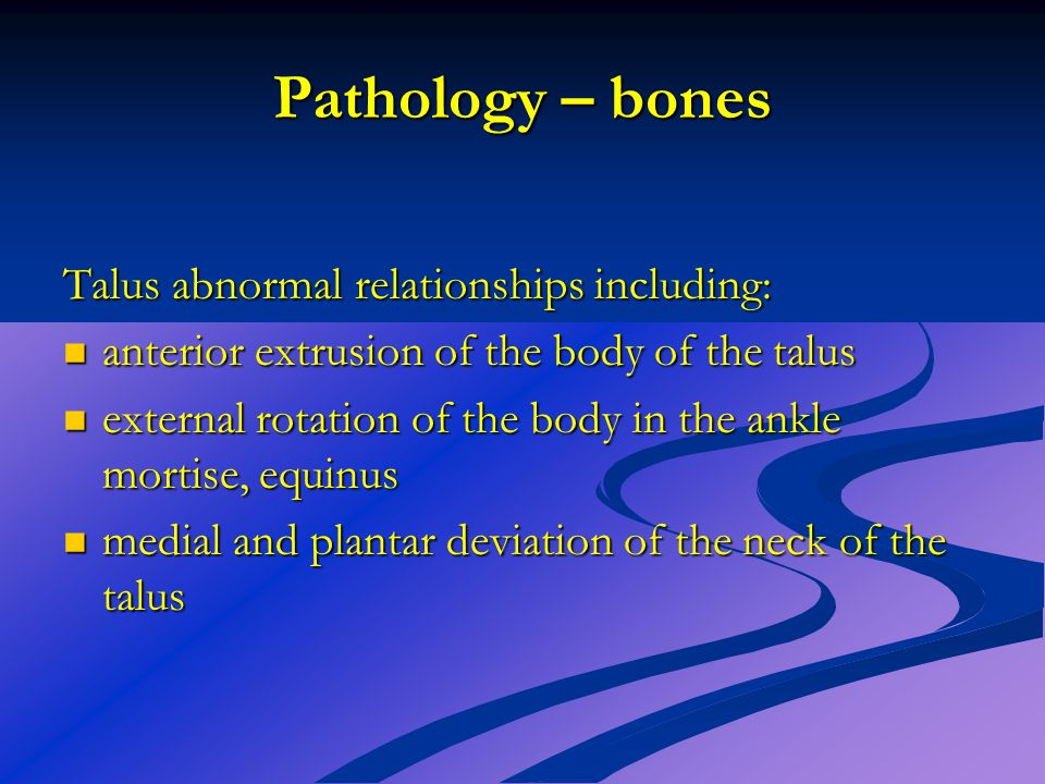 Pathology – bones Talus abnormal relationships including: anterior extrusion of the body of the talus anterior extrusion of the body of the talus exte