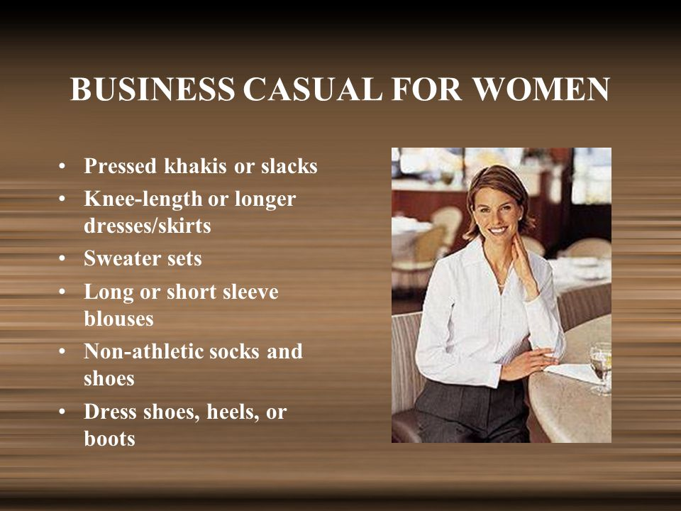 BUSINESS CASUAL FOR WOMEN Pressed khakis or slacks Knee-length or longer dresses/skirts Sweater sets Long or short sleeve blouses Non-athletic socks and shoes Dress shoes, heels, or boots
