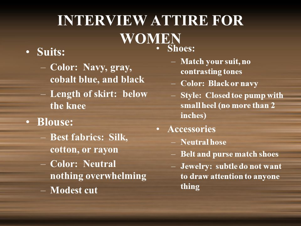 INTERVIEW ATTIRE FOR WOMEN Suits: –Color: Navy, gray, cobalt blue, and black –Length of skirt: below the knee Blouse: –Best fabrics: Silk, cotton, or rayon –Color: Neutral nothing overwhelming –Modest cut Shoes: –Match your suit, no contrasting tones –Color: Black or navy –Style: Closed toe pump with small heel (no more than 2 inches) Accessories –Neutral hose –Belt and purse match shoes –Jewelry: subtle do not want to draw attention to anyone thing