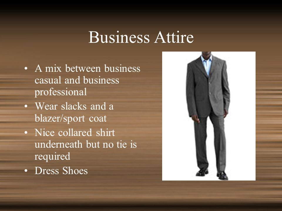 Business Attire A mix between business casual and business professional Wear slacks and a blazer/sport coat Nice collared shirt underneath but no tie is required Dress Shoes
