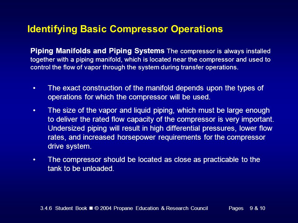 3.4.6 Student Book © 2004 Propane Education & Research CouncilPages 9 & 10 Identifying Basic Compressor Operations Piping Manifolds and Piping Systems The compressor is always installed together with a piping manifold, which is located near the compressor and used to control the flow of vapor through the system during transfer operations.