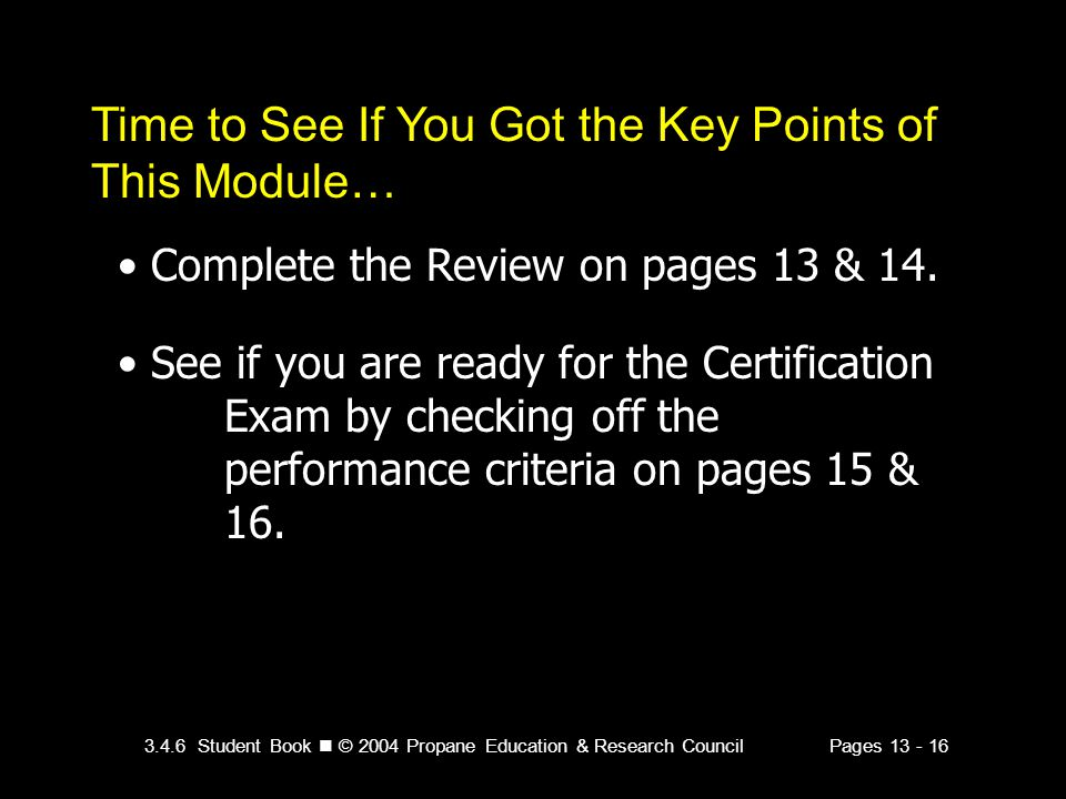 3.4.6 Student Book © 2004 Propane Education & Research CouncilPages 13 - 16 Time to See If You Got the Key Points of This Module… Complete the Review on pages 13 & 14.