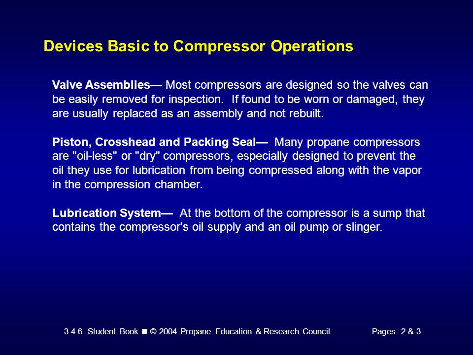 3.4.6 Student Book © 2004 Propane Education & Research CouncilPages 2 & 3 Devices Basic to Compressor Operations Valve Assemblies— Most compressors are designed so the valves can be easily removed for inspection.