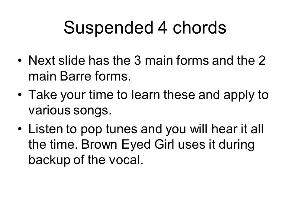Suspended 4 chords Next slide has the 3 main forms and the 2 main Barre forms.