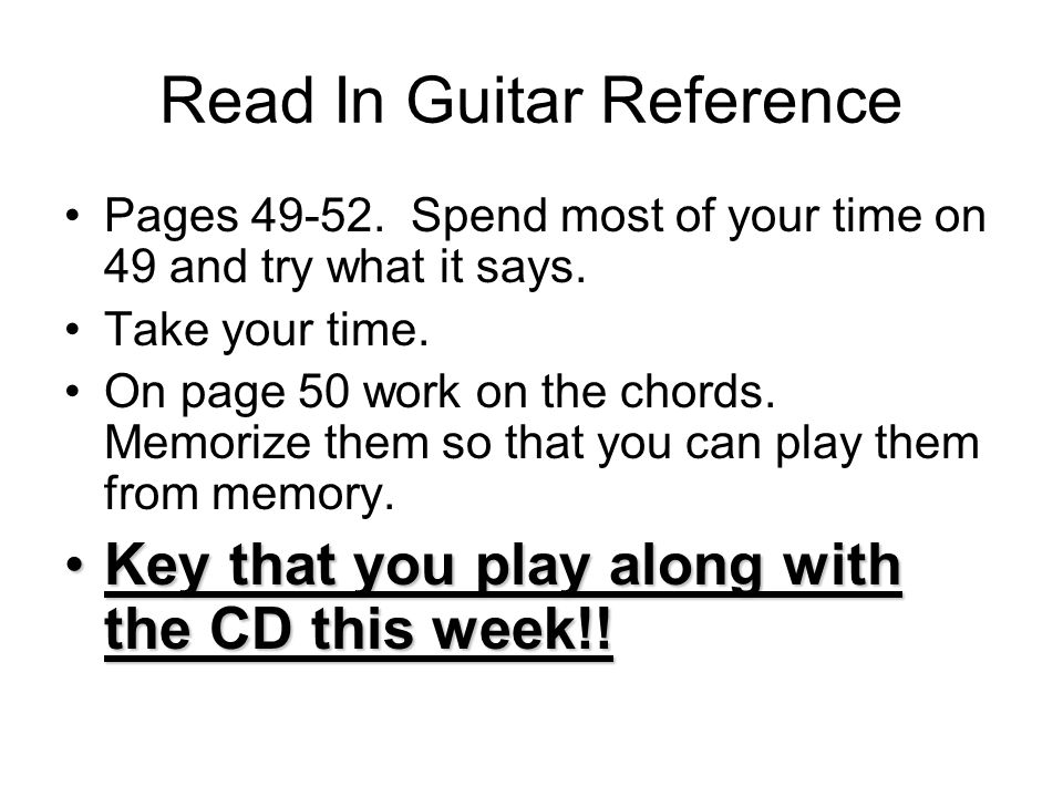 Read In Guitar Reference Pages 49-52.Spend most of your time on 49 and try what it says.