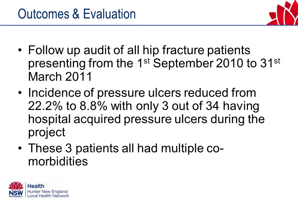 Outcomes & Evaluation Follow up audit of all hip fracture patients presenting from the 1 st September 2010 to 31 st March 2011 Incidence of pressure ulcers reduced from 22.2% to 8.8% with only 3 out of 34 having hospital acquired pressure ulcers during the project These 3 patients all had multiple co- morbidities