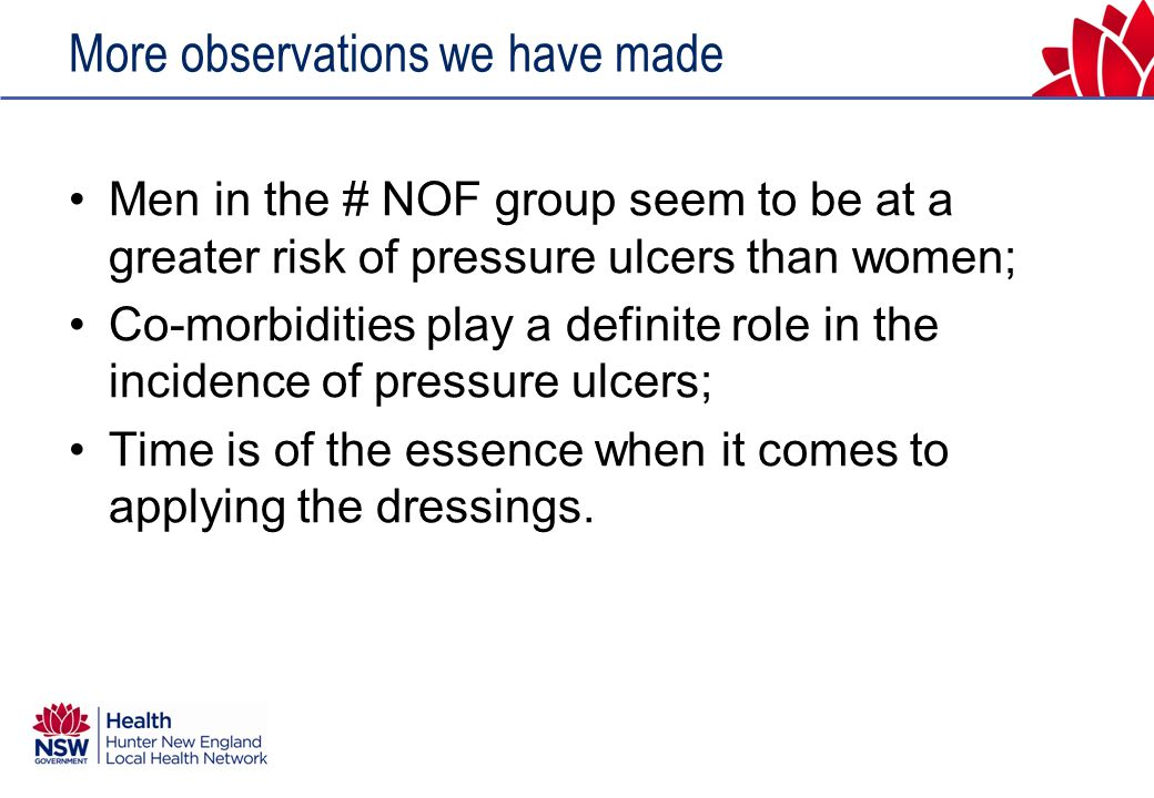 More observations we have made Men in the # NOF group seem to be at a greater risk of pressure ulcers than women; Co-morbidities play a definite role in the incidence of pressure ulcers; Time is of the essence when it comes to applying the dressings.