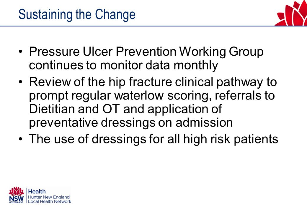 Sustaining the Change Pressure Ulcer Prevention Working Group continues to monitor data monthly Review of the hip fracture clinical pathway to prompt regular waterlow scoring, referrals to Dietitian and OT and application of preventative dressings on admission The use of dressings for all high risk patients