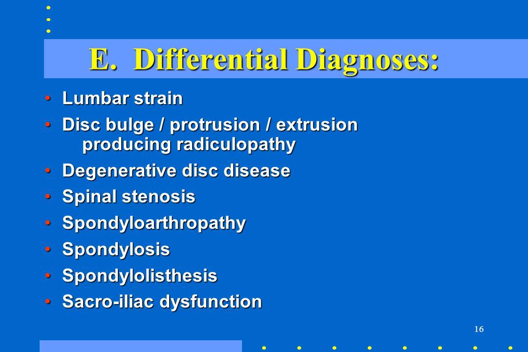 16 E. Differential Diagnoses: Lumbar strainLumbar strain Disc bulge / protrusion / extrusion producing radiculopathyDisc bulge / protrusion / extrusio