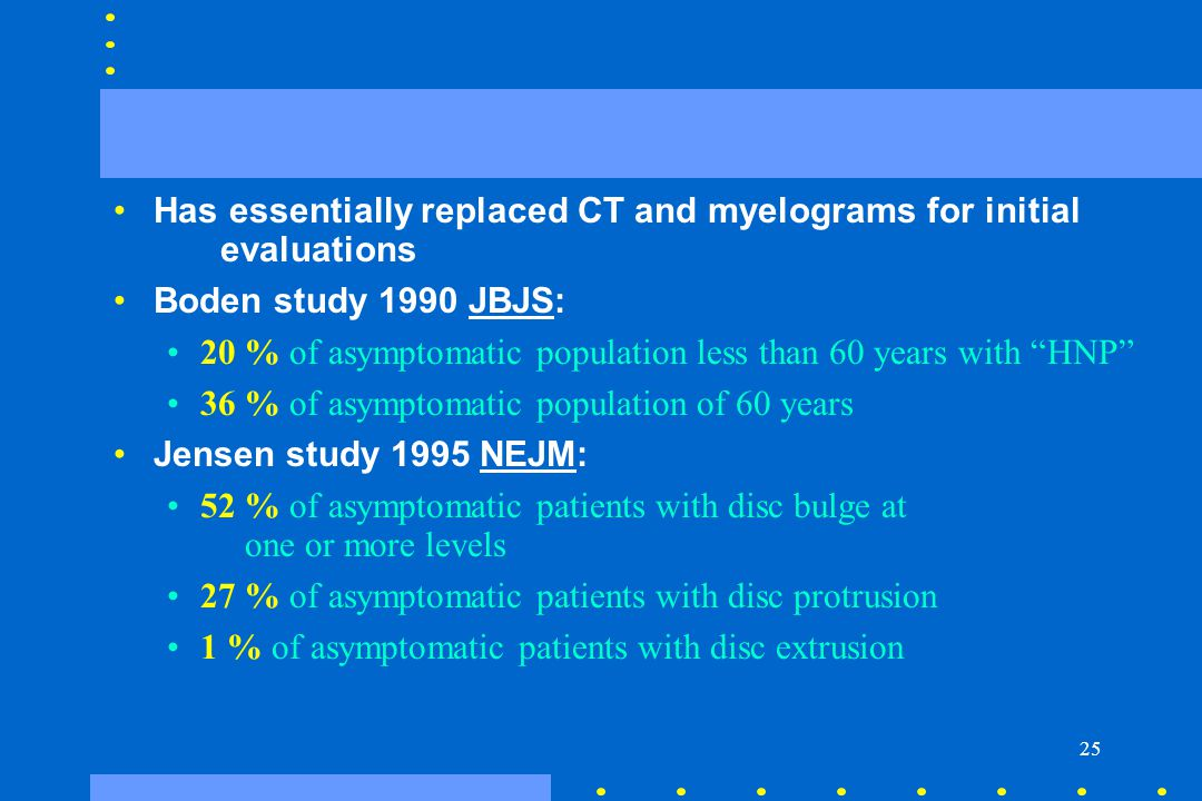 """25 Has essentially replaced CT and myelograms for initial evaluations Boden study 1990 JBJS: 20 % of asymptomatic population less than 60 years with """""""