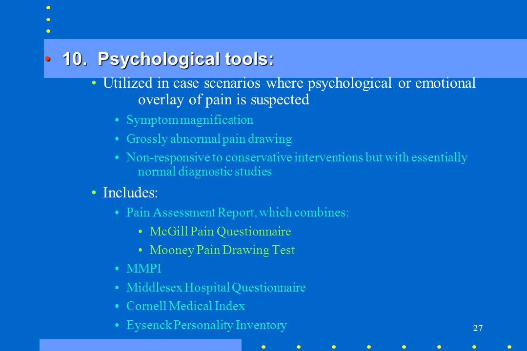 27 10. Psychological tools:10. Psychological tools: Utilized in case scenarios where psychological or emotional overlay of pain is suspected Symptom m