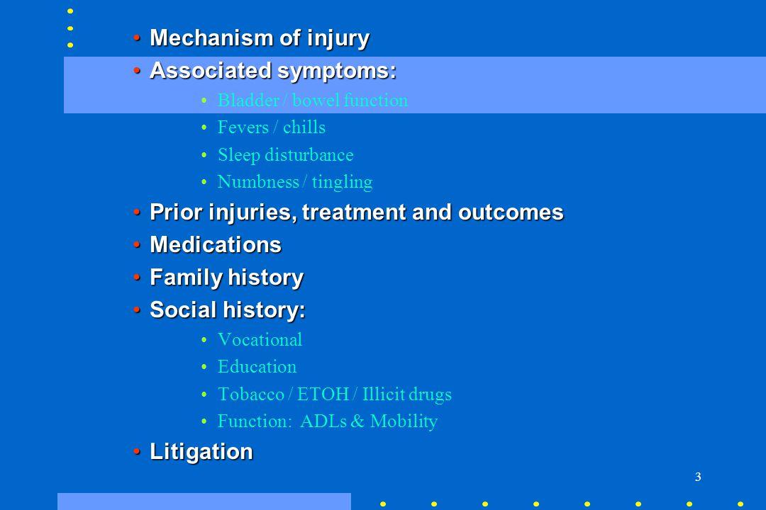 3 Mechanism of injuryMechanism of injury Associated symptoms:Associated symptoms: Bladder / bowel function Fevers / chills Sleep disturbance Numbness