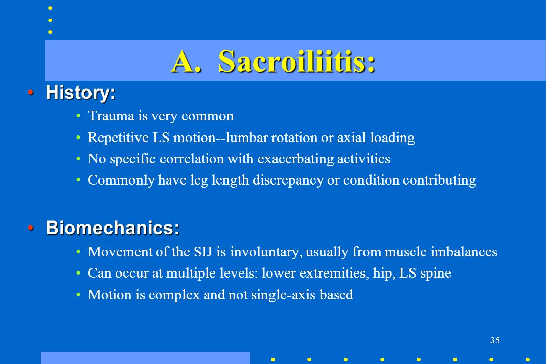35 A. Sacroiliitis: History:History: Trauma is very common Repetitive LS motion--lumbar rotation or axial loading No specific correlation with exacerb