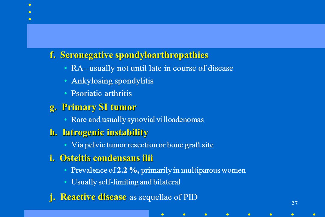 37 f. Seronegative spondyloarthropathies RA--usually not until late in course of disease Ankylosing spondylitis Psoriatic arthritis g. Primary SI tumo