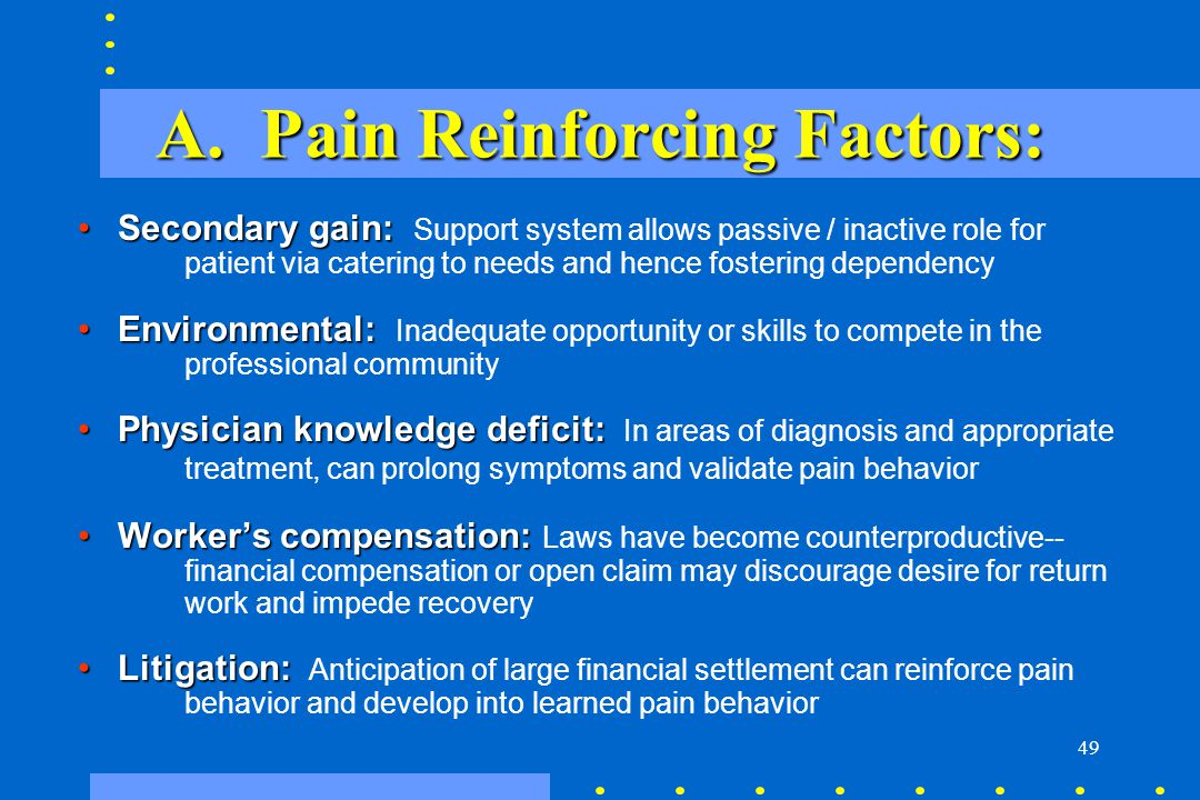 49 A. Pain Reinforcing Factors: Secondary gain:Secondary gain: Support system allows passive / inactive role for patient via catering to needs and hen