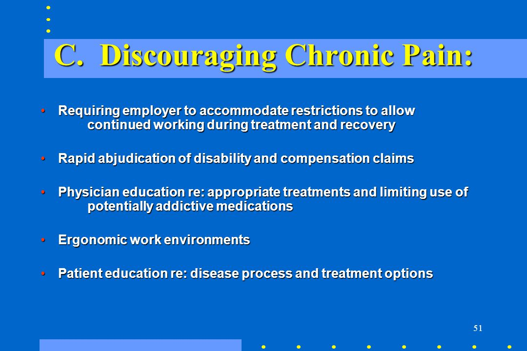 51 C. Discouraging Chronic Pain: Requiring employer to accommodate restrictions to allow continued working during treatment and recoveryRequiring empl