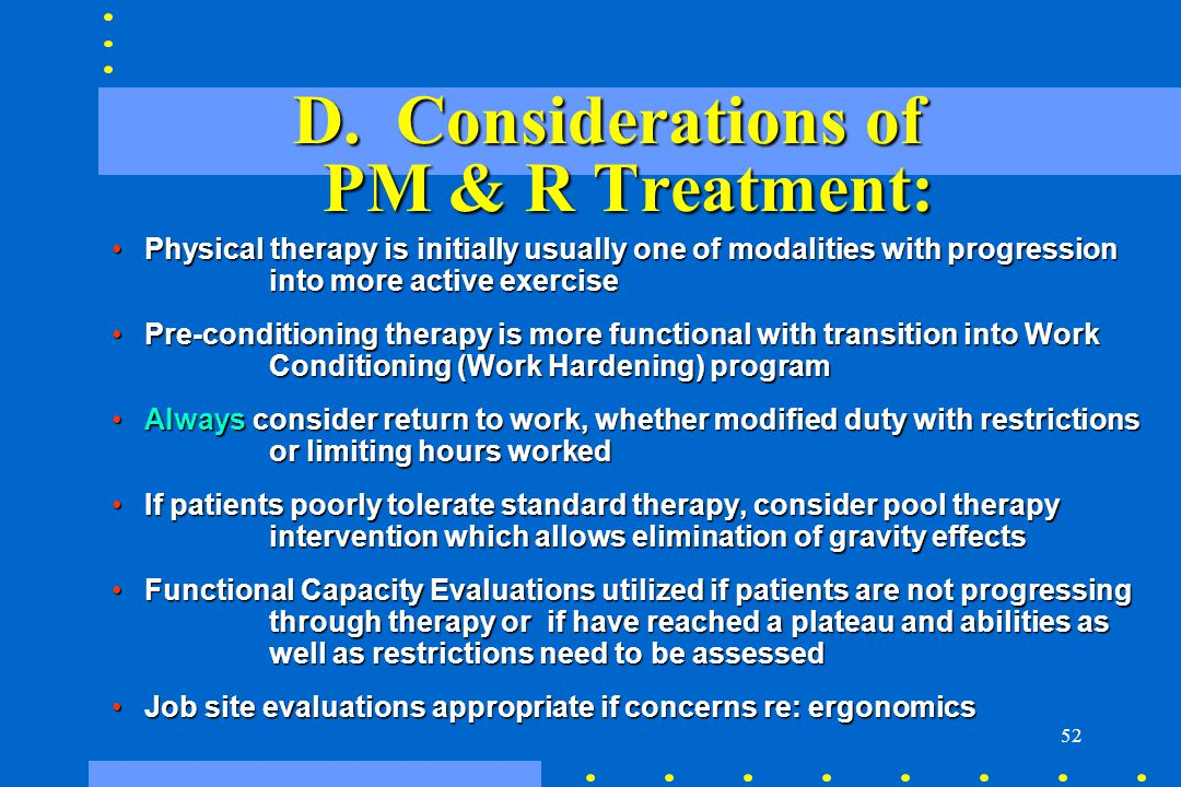 52 D. Considerations of PM & R Treatment: Physical therapy is initially usually one of modalities with progression into more active exercisePhysical t