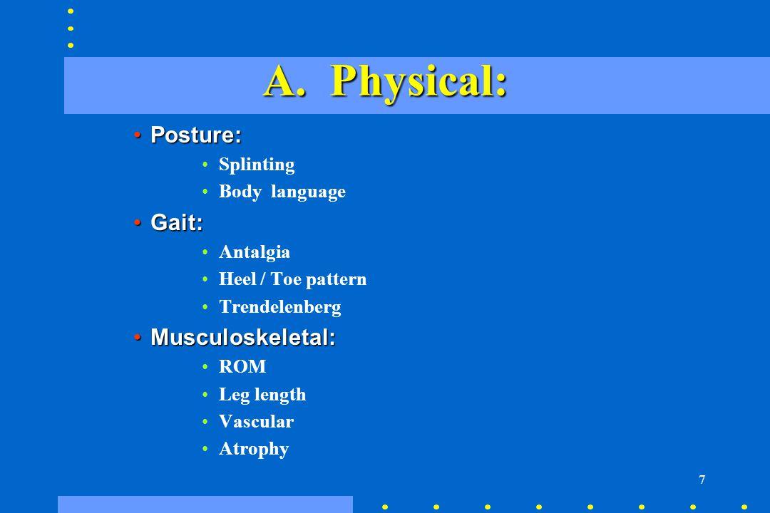 7 A. Physical: Posture:Posture: Splinting Body language Gait:Gait: Antalgia Heel / Toe pattern Trendelenberg Musculoskeletal:Musculoskeletal: ROM Leg