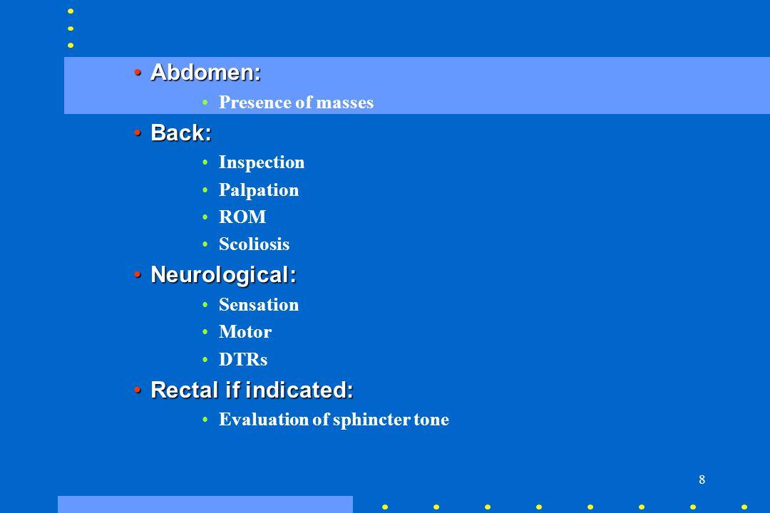 8 Abdomen:Abdomen: Presence of masses Back:Back: Inspection Palpation ROM Scoliosis Neurological:Neurological: Sensation Motor DTRs Rectal if indicate