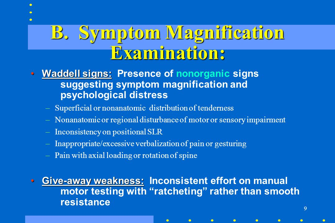 9 B. Symptom Magnification Examination: Waddell signs:Waddell signs: Presence of nonorganic signs suggesting symptom magnification and psychological d
