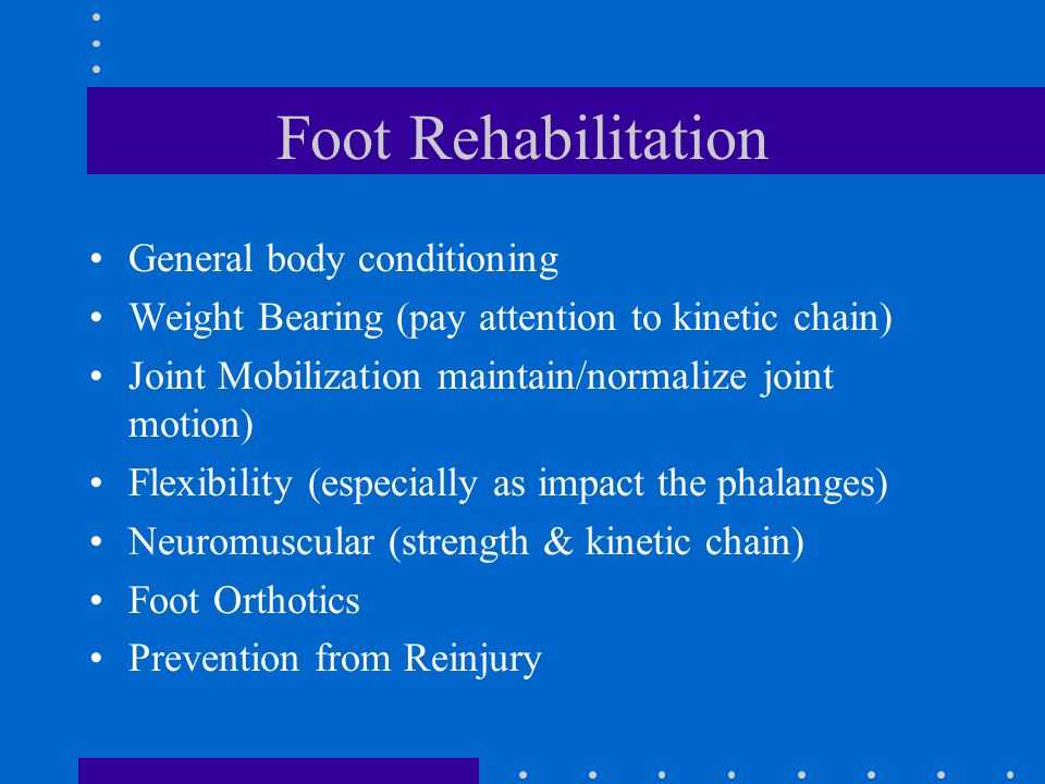 Foot Rehabilitation General body conditioning Weight Bearing (pay attention to kinetic chain) Joint Mobilization maintain/normalize joint motion) Flexibility (especially as impact the phalanges) Neuromuscular (strength & kinetic chain) Foot Orthotics Prevention from Reinjury