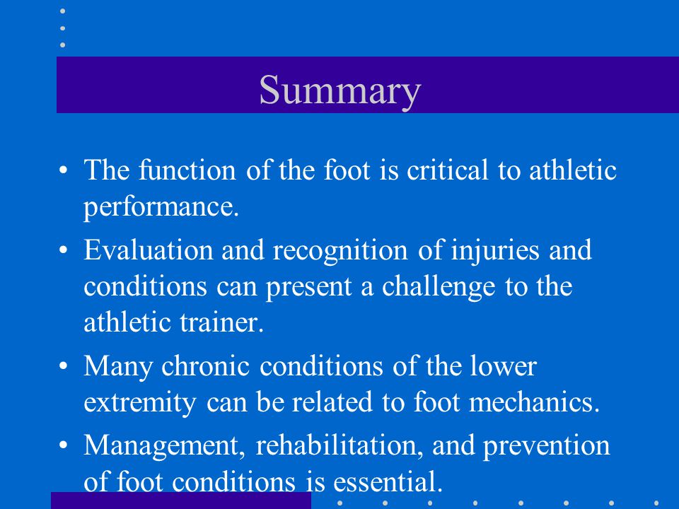 Summary The function of the foot is critical to athletic performance. Evaluation and recognition of injuries and conditions can present a challenge to