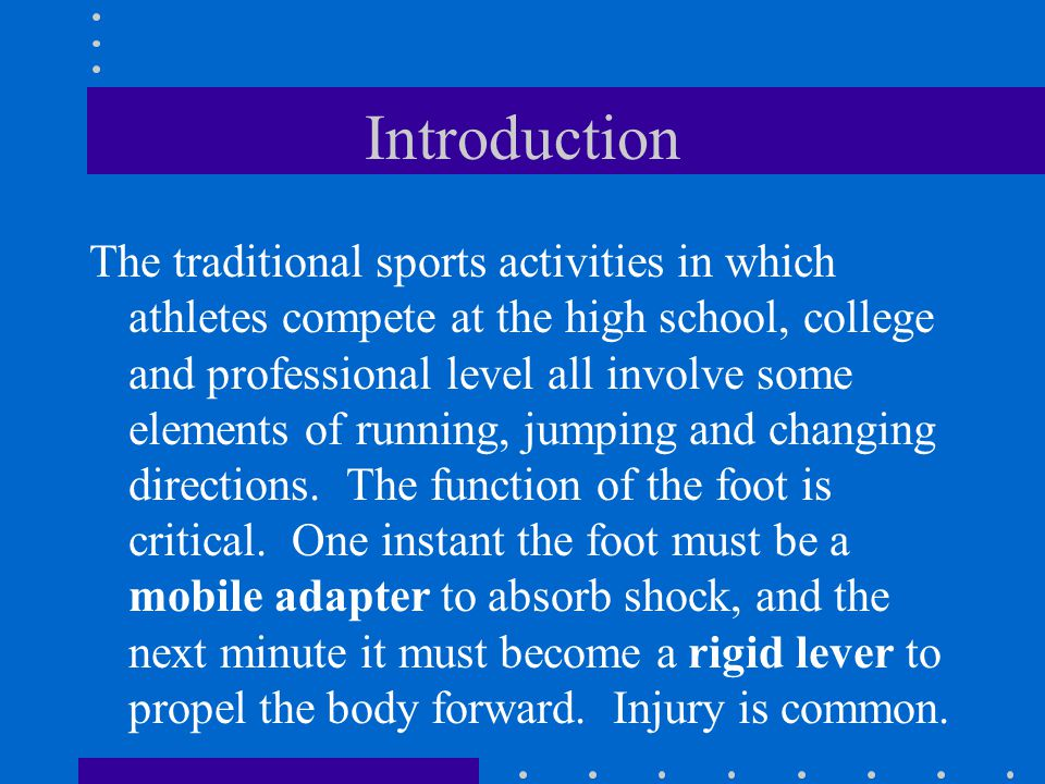 Introduction The traditional sports activities in which athletes compete at the high school, college and professional level all involve some elements of running, jumping and changing directions.