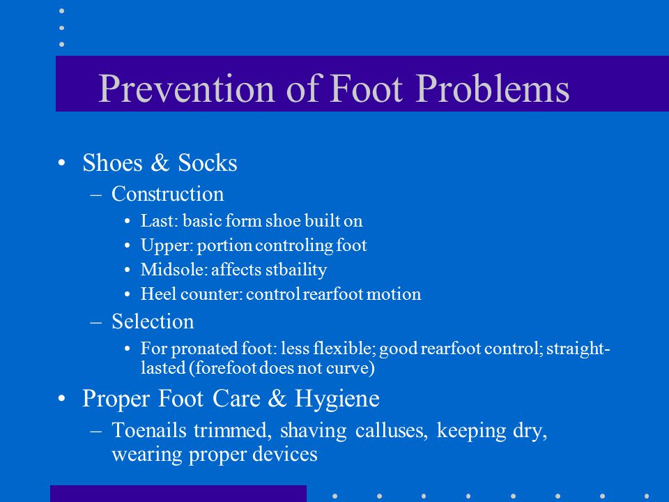 Prevention of Foot Problems Shoes & Socks –Construction Last: basic form shoe built on Upper: portion controling foot Midsole: affects stbaility Heel counter: control rearfoot motion –Selection For pronated foot: less flexible; good rearfoot control; straight- lasted (forefoot does not curve) Proper Foot Care & Hygiene –Toenails trimmed, shaving calluses, keeping dry, wearing proper devices