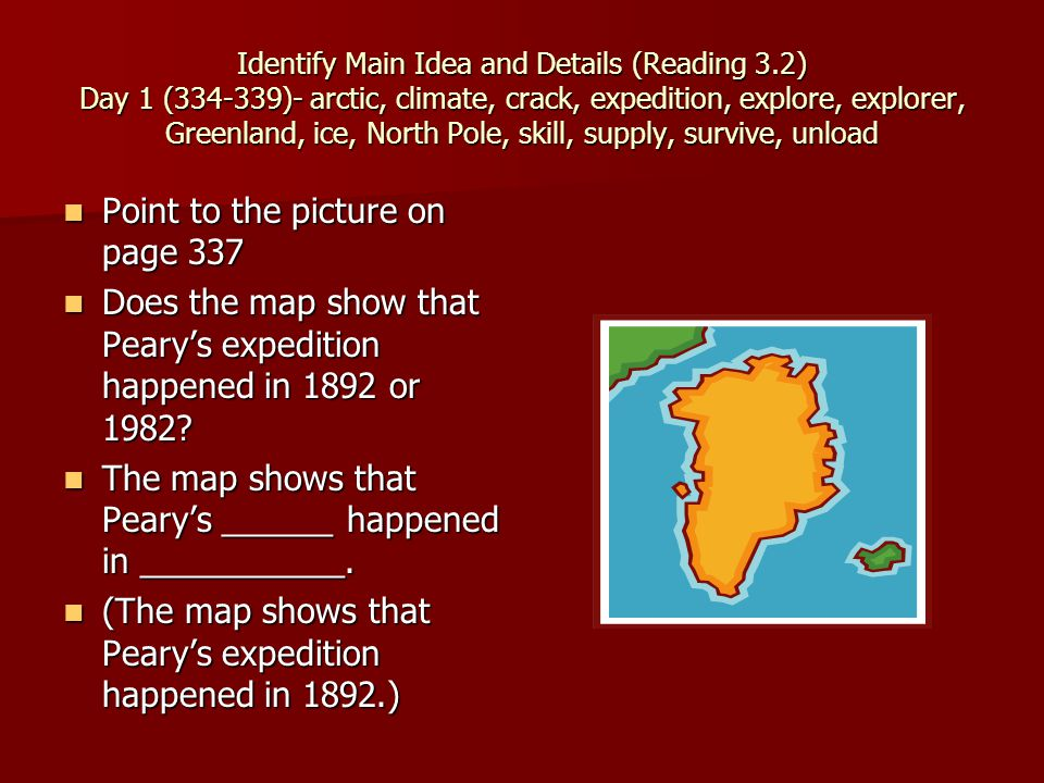 Identify Main Idea and Details (Reading 3.2) Day 1 (334-339)- arctic, climate, crack, expedition, explore, explorer, Greenland, ice, North Pole, skill, supply, survive, unload Point to the picture on page 337 Point to the picture on page 337 Does the map show that Peary's expedition happened in 1892 or 1982.