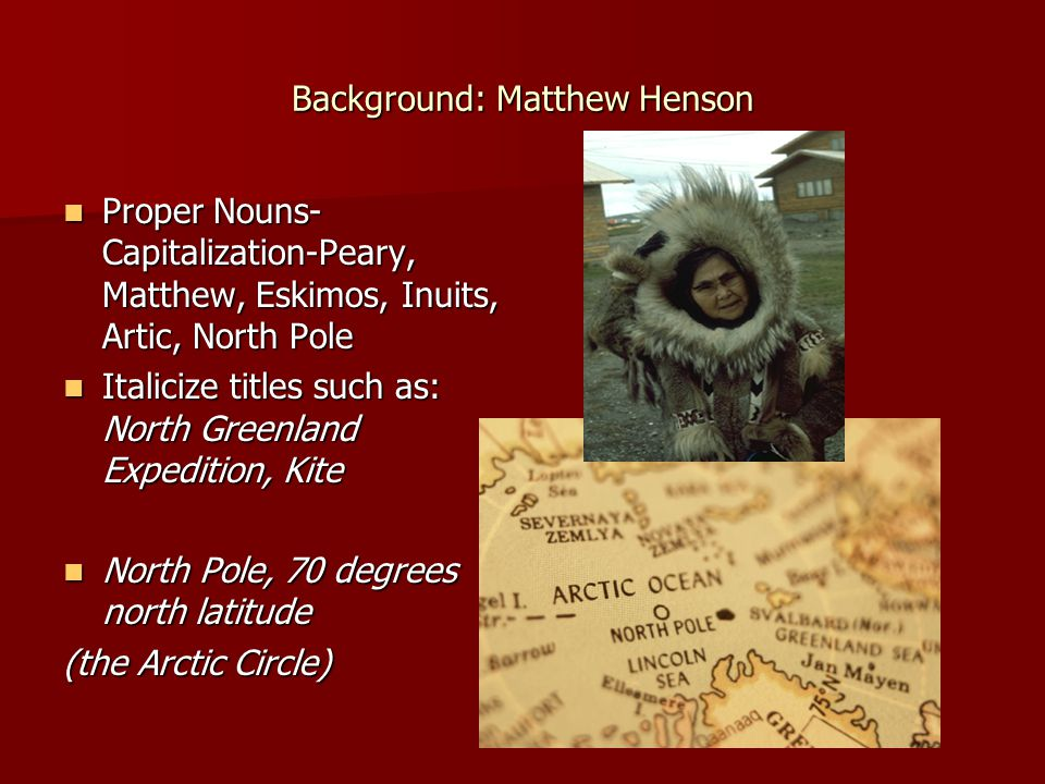 Background: Matthew Henson Proper Nouns- Capitalization-Peary, Matthew, Eskimos, Inuits, Artic, North Pole Proper Nouns- Capitalization-Peary, Matthew, Eskimos, Inuits, Artic, North Pole Italicize titles such as: North Greenland Expedition, Kite Italicize titles such as: North Greenland Expedition, Kite North Pole, 70 degrees north latitude North Pole, 70 degrees north latitude (the Arctic Circle)