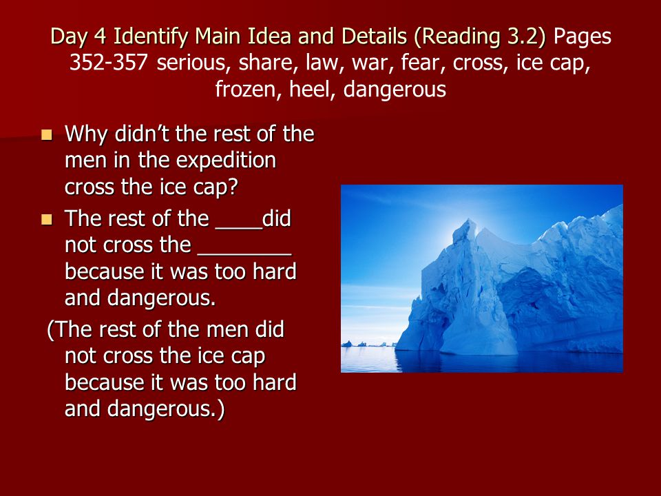 Day 4 Identify Main Idea and Details (Reading 3.2) Day 4 Identify Main Idea and Details (Reading 3.2) Pages 352-357 serious, share, law, war, fear, cross, ice cap, frozen, heel, dangerous Why didn't the rest of the men in the expedition cross the ice cap.