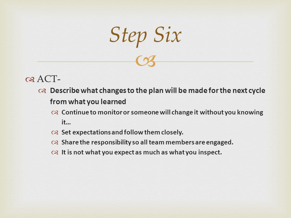   ACT-  Describe what changes to the plan will be made for the next cycle from what you learned  Continue to monitor or someone will change it wit