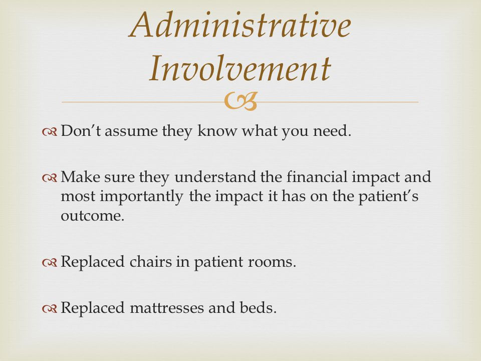   Don't assume they know what you need.  Make sure they understand the financial impact and most importantly the impact it has on the patient's out