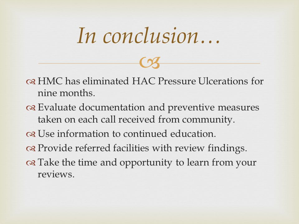   HMC has eliminated HAC Pressure Ulcerations for nine months.  Evaluate documentation and preventive measures taken on each call received from com