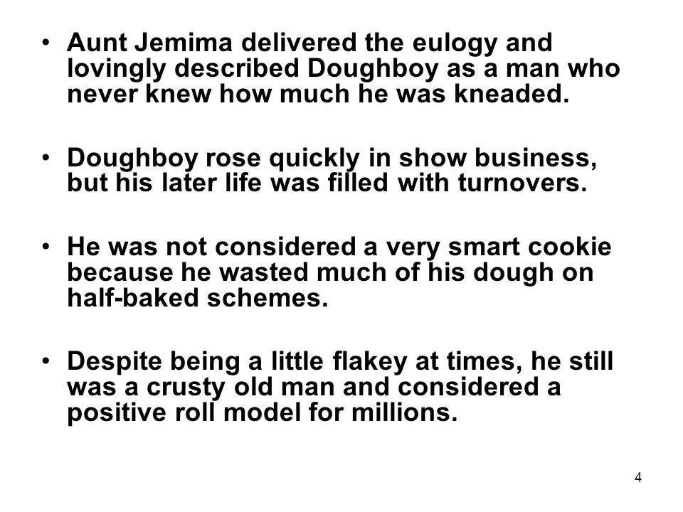 4 Aunt Jemima delivered the eulogy and lovingly described Doughboy as a man who never knew how much he was kneaded.