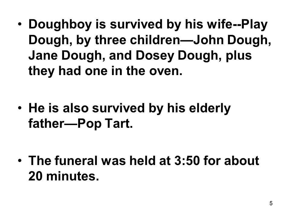 5 Doughboy is survived by his wife--Play Dough, by three children—John Dough, Jane Dough, and Dosey Dough, plus they had one in the oven.