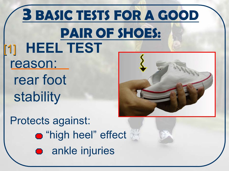 3 BASIC TESTS FOR A GOOD PAIR OF SHOES: [1] HEEL TEST high heel effect ankle injuries reason: rear foot stability Protects against: