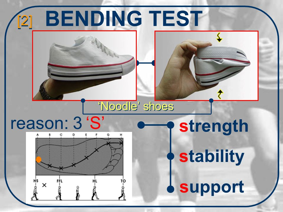 BENDING TEST [2] reason: 3 'S' strength stability support 'Noodle' shoes