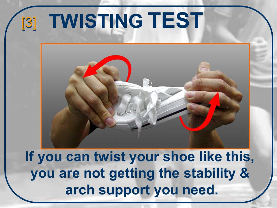 TWISTING TEST [3] If you can twist your shoe like this, you are not getting the stability & arch support you need.