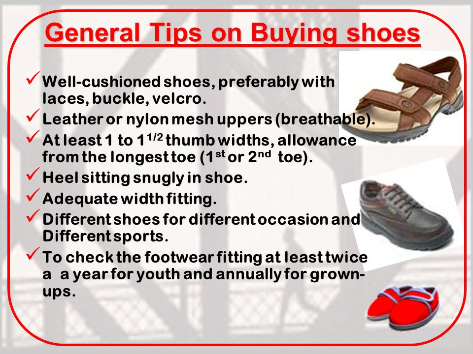 General Tips on Buying shoes Well-cushioned shoes, preferably with laces, buckle, velcro.