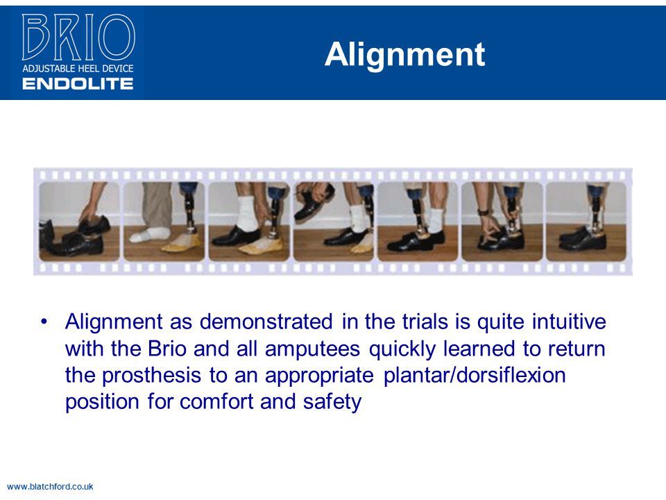 www.blatchford.co.uk Alignment Alignment as demonstrated in the trials is quite intuitive with the Brio and all amputees quickly learned to return the prosthesis to an appropriate plantar/dorsiflexion position for comfort and safety