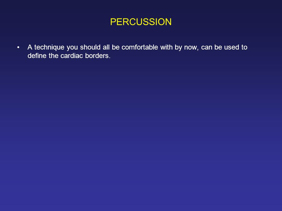 PERCUSSION A technique you should all be comfortable with by now, can be used to define the cardiac borders.
