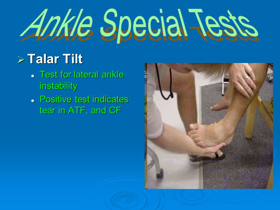  Talar Tilt Test for lateral ankle instability Test for lateral ankle instability Positive test indicates tear in ATF, and CF Positive test indicates