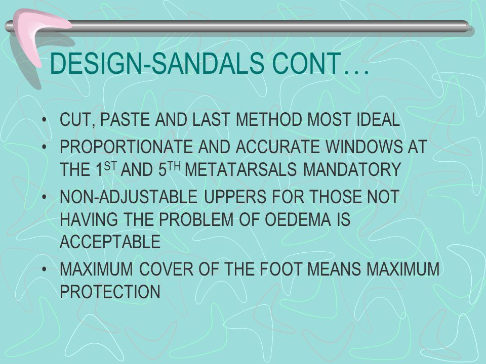DESIGN-SANDALS CONT … CUT, PASTE AND LAST METHOD MOST IDEAL PROPORTIONATE AND ACCURATE WINDOWS AT THE 1 ST AND 5 TH METATARSALS MANDATORY NON-ADJUSTABLE UPPERS FOR THOSE NOT HAVING THE PROBLEM OF OEDEMA IS ACCEPTABLE MAXIMUM COVER OF THE FOOT MEANS MAXIMUM PROTECTION