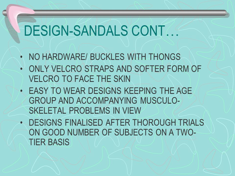 DESIGN-SANDALS CONT … NO HARDWARE/ BUCKLES WITH THONGS ONLY VELCRO STRAPS AND SOFTER FORM OF VELCRO TO FACE THE SKIN EASY TO WEAR DESIGNS KEEPING THE