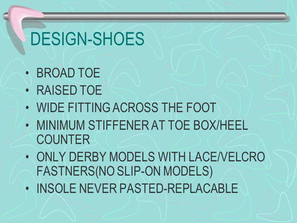 DESIGN-SHOES BROAD TOE RAISED TOE WIDE FITTING ACROSS THE FOOT MINIMUM STIFFENER AT TOE BOX/HEEL COUNTER ONLY DERBY MODELS WITH LACE/VELCRO FASTNERS(NO SLIP-ON MODELS) INSOLE NEVER PASTED-REPLACABLE