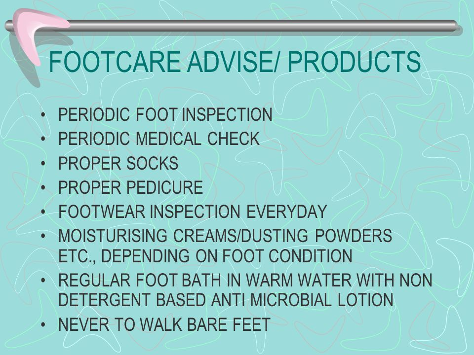 FOOTCARE ADVISE/ PRODUCTS PERIODIC FOOT INSPECTION PERIODIC MEDICAL CHECK PROPER SOCKS PROPER PEDICURE FOOTWEAR INSPECTION EVERYDAY MOISTURISING CREAM