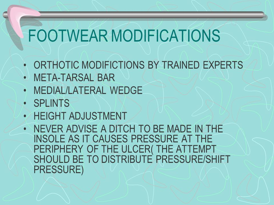 FOOTWEAR MODIFICATIONS ORTHOTIC MODIFICTIONS BY TRAINED EXPERTS META-TARSAL BAR MEDIAL/LATERAL WEDGE SPLINTS HEIGHT ADJUSTMENT NEVER ADVISE A DITCH TO